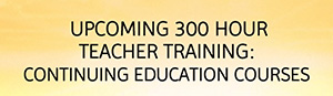 Upcoming 300 Hour Teacher Training Continuing Education Courses