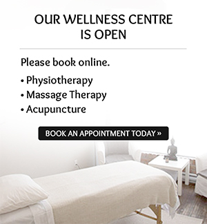 Our Wellness Centre is open. Please book online. Physiotherapy, Massage therapy, Acupuncture. Book an Appointment Today