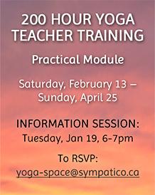 200 Hour Yoga Teacher Training - Info Session: Jan 19, email yoga-space@sympatico.ca to rsvp