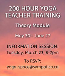 200 Hour Yoga Teacher Training - Info Session: Mar 23 email yoga-space@sympatico.ca to rsvp