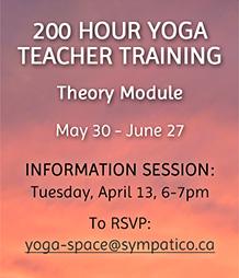 200 Hour Yoga Teacher Training - Info Session: Apr 13 email yoga-space@sympatico.ca to rsvp