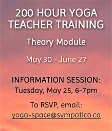 200 Hour Yoga Teacher Training - Info Session: May 25 email yoga-space@sympatico.ca to rsvp
